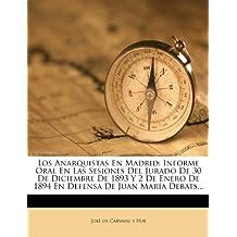 Los Anarquistas En Madrid: Informe Oral En Las Sesiones Del Jurado De 30 De Diciembre De 1893 Y 2 De Enero De 1894 En Defensa De Juan María Debats...