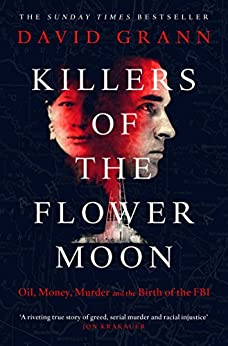 Killers of the Flower Moon: Oil, Money, Murder and the Birth of the FBI by [Grann, David]