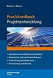Praxishandbuch Projektentwicklung: Immobilienwirtschaftliche Grundsätze - Planerischer und rechtlicher Rahmen - Finanzierung und Bewertung - Vermarktung und Betrieb