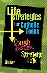 Life Strategies for Catholic Teens: Tough Issues, Straight Talk by Jim Auer (2004-01-30)