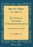 IL Vascello Fantasma (l'Olandese Volante): Opera Romantica in Tre Atti (Classic Reprint)