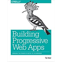 Building Progressive Web Apps: Bringing the power of native to the browser