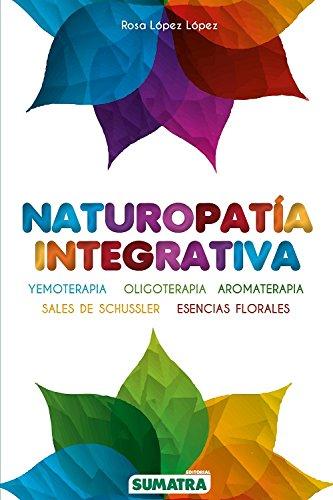 Naturopatía integrativa. Yemoterapia, oligoterapia, aromaterapia, sales de schussler, esencias por Rosa López López