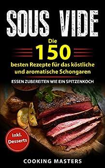 Sous Vide: Die 150 besten Rezepte für das köstliche und aromatische Schongaren – Essen zubereiten wie ein Spitzenkoch inkl. Desserts von [Masters, Cooking]