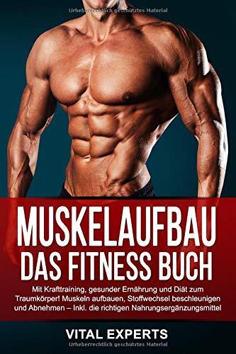 Muskelaufbau: Das Fitness Buch. Mit Krafttraining, gesunder Ernährung und Diät zum Traumkörper! Muskeln aufbauen, Stoffwechsel beschleunigen und Abnehmen - Inkl. die richtigen Nahrungsergänzungsmittel