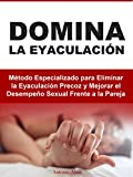 Domina la Eyaculación: Método Especializado para Eliminar la Eyaculación Precoz y Mejorar el Desempeño Sexual Frente a la Pareja
