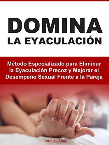 Descargar Libro Domina la Eyaculación: Método Especializado para Eliminar la Eyaculación Precoz y Mejorar el Desempeño Sexual Frente a la Pareja de Antonio Alme