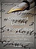 Comment utiliser le storytelling pour vendre et promouvoir des produits, des services, des marques et des identités: Le guide du débutant pour maîtriser ... (Copywriting et marketing internet t. 1)...