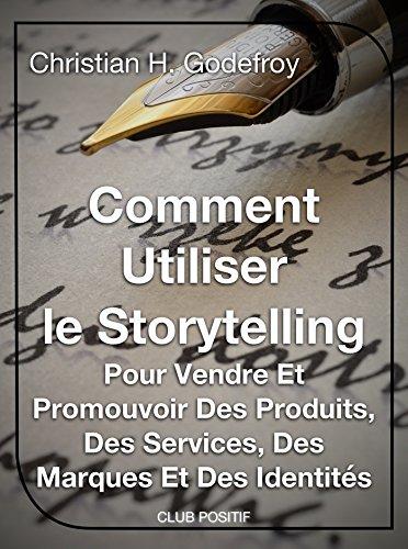 Comment utiliser le storytelling pour vendre et promouvoir des produits, des services, des marques et des identités: Le guide du débutant pour maîtriser ... (Copywriting et marketing internet t. 1)