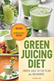 Green Juicing Diet: Green Juice Detox Plan for Beginners—Includes Green Smoothies and Green Juice Recipes