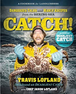 Catch!: Dangerous Tales and Manly Recipes from the Bering Sea by [Lofland, Travis, Lofland, Jason]