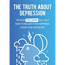 """The Truth About Depression: The New """"Feel Good"""" Self-Help Book To Reclaim Your Happiness, Energy And Motivation (English Edition)"""