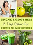 Grüne Smoothies - 2-Tage-Detox-Kur - Gesund am Wochenende. Smoothie-Fasten: Das Kurzzeit-Programm für Ihre Gesundheit. Entgiften, entschlacken, abnehmen