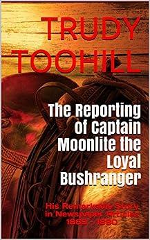 The Reporting Of Captain Moonlite The Loyal Bushranger: His Remarkable Story In Newspaper Articles1869 - 1880 (australian Bushrangers In Print Book 3) por Trudy Toohill epub