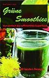 Grüne Smoothies - Von einfach bis raffiniert bis Superfood. Die 100 besten Rezepte