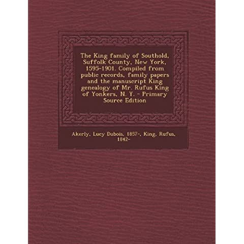 The King family of Southold, Suffolk County, New York, 1595-1901. Compiled from public records, family papers and the manuscript King genealogy of Mr. ... of Yonkers, N. Y. - Primary Source Edition by Lucy Dubois Akerly (2013-10-17)