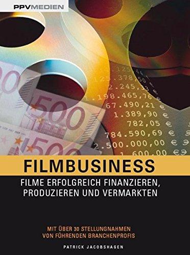 Filmbusiness: Filme erfolgreich Finanzieren, Produzieren und Vermarkten