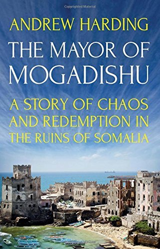The Mayor of Mogadishu: A Story of Chaos and Redemption in the Ruins of Somalia by Andrew Harding (2016-09-05)