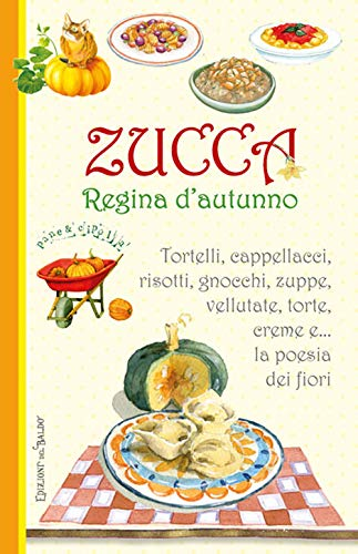 Zucca regina d'autunno. Tortelli, cappellacci, risotti, zuppe, vellutate, torte, creme e... la poesia dei fiori