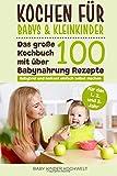 Kochen für Babys & Kleinkinder: Das große Kochbuch mit über 100 Babynahrung Rezepte für das 1., 2. und 3. Jahr - Babybrei und Beikost einfach selbst machen - Für eine ausgewogene gesunde Ernährung