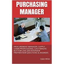 PURCHASING MANAGER: PROCUREMENT MANAGER: SUPPLY CHAIN PROFESSIONAL: LAST-MINUTE BOTTOM LINE JOB INTERVIEW PREPARATION QUESTIONS & ANSWERS (English Edition)