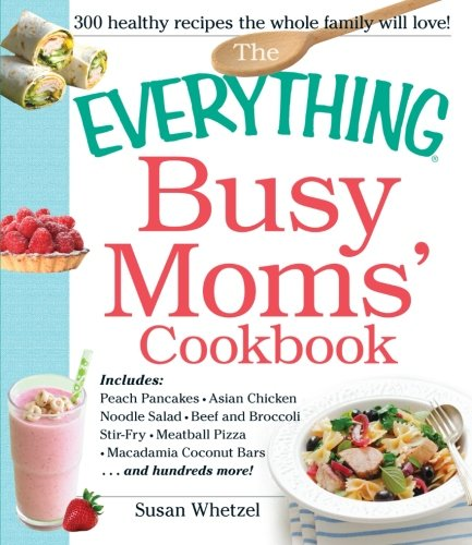 The Everything Busy Moms' Cookbook: Includes Peach Pancakes, Asian Chicken Noodle Salad, Beef And Broccoli Stir-Fry, Meatball Pizza, Macadamia Coconut Bars And Hundreds More! (Everything Books)