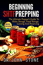 Beginning: SHTF Prepping: The Ultimate Prepper's Guide To Water Storage, Food Storage, Canning, And Preserving (SHTF, Stockpile, Barter, Homesteading, ... Economic Collapse,) (English Edition)