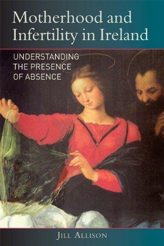 Motherhood and Infertility in Ireland: Understanding the Presence of Absence by Jill Allison (2013-11-21)
