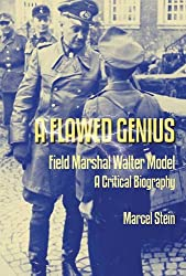 A Flawed Genius: Field Marshal Walter Model, A Critical Biography