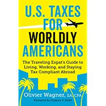 U.S. Taxes for Worldly Americans: The Traveling Expat's Guide to Living, Working, and Staying Tax Compliant Abroad (English Edition)
