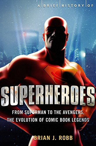 A Brief History of Superheroes: From Superman to the Avengers, the Evolution of Comic Book Legends (Brief Histories)