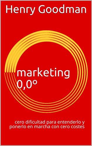 marketing 0,0º: cero dificultad para entenderlo y ponerlo en marcha con cero costes por Henry Goodman