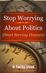 Stop Worrying About Politics: (Start Serving Heaven) (English Edition)