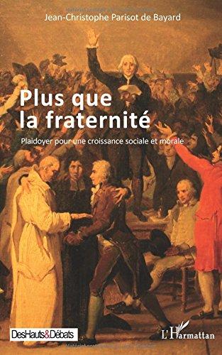 Plus que la fraternité: Plaidoyer pour une croissance sociale et morale par Jean-Christophe Parisot De Bayard