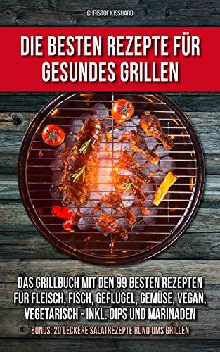 Die besten Rezepte für das gesunde Grillen: Das Grillbuch mit den 99 besten Rezepten Fleisch, Fisch, Geflügel, Gemüse, vegan, vegetarisch Inkl. Dips und Marinaden Bonus: 20 leckere Salatrezepte - Outdoor-kochen Rezepte