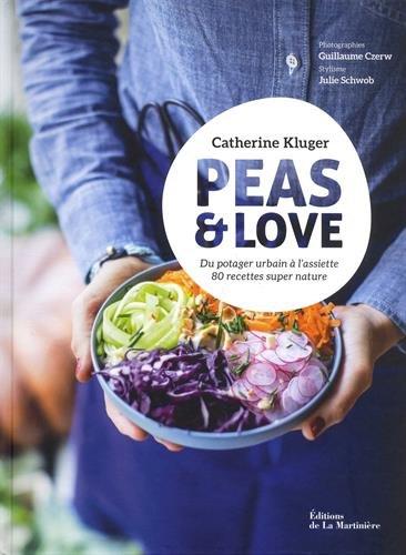 Peas & Love - Du potager urbain à l'assiette, 80 recettes super nature par Catherine Kluger