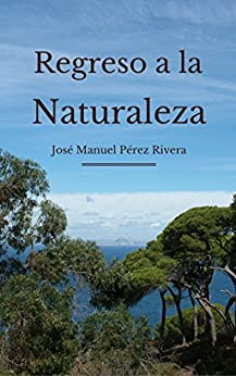 REGRESO A LA NATURALEZA (Spanish Edition) by [Pérez Rivera, José Manuel]