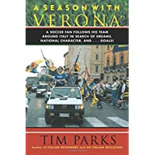 A Season with Verona: A Soccer Fan Follows His Team Around Italy in Search of Dreams, National Character and . . . Goals! by Tim Parks (2012-11-13)
