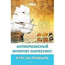 Антикризисный интернет-маркетинг: курс на прибыль (Russian Edition)