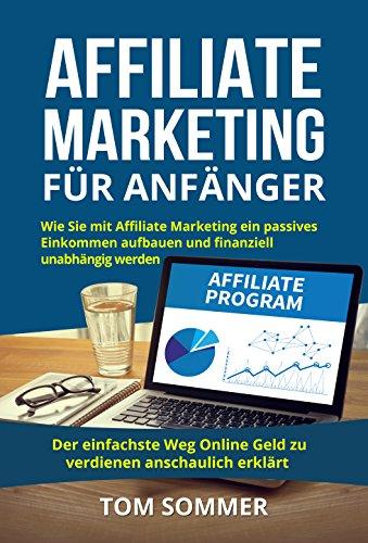 Affiliate Marketing für Anfänger: Wie Sie mit Affiliate Marketing ein passives Einkommen aufbauen und finanziell unabhängig werden. Der einfachste Weg Online Geld zu verdienen anschaulich erklärt.