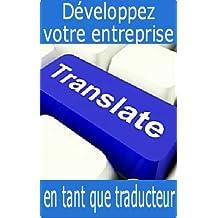 Développez votre entreprise en tant que traducteur (French Edition)