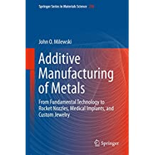 Additive Manufacturing of Metals: From Fundamental Technology to Rocket Nozzles, Medical Implants, and Custom Jewelry (Springer Series in Materials Science Book 258) (English Edition)