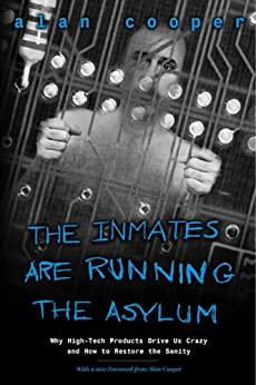 The Inmates Are Running the Asylum: Why High Tech Products Drive Us Crazy and How to Restore the Sanity (2nd Edition) by [Cooper, Alan]