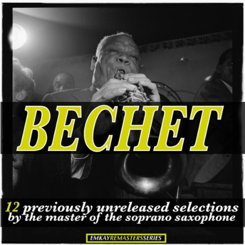Bechet: 12 Previously Unreleased Selections by the Master of the Soprano Saxophone (Remastered)