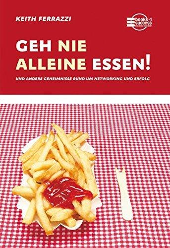Geh nie alleine essen!: und andere Geheimnisse rund um Networking und Erfolg by Keith Ferrazzi (2007-07-06)