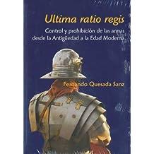 Ultima ratio regis. Control y prohibición de las armas: Desde la Antigüedad a la Edad Moderna de Fernando Quesada Sanz (25 feb 2009) Tapa blanda
