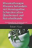 Rheumatherapie Rheuma behandeln mit Homöopathie, Schüsslersalzen (Biochemie) und Naturheilkunde: Ein homöopathischer, biochemischer und naturheilkundlicher Ratgeber