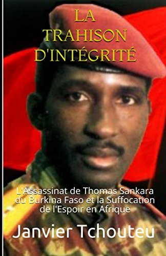 LA TRAHISON D'INTGRIT: L'assassinat de Thomas Sankara du Burkina Faso et la Suffocation de l'Espoir en Afrique