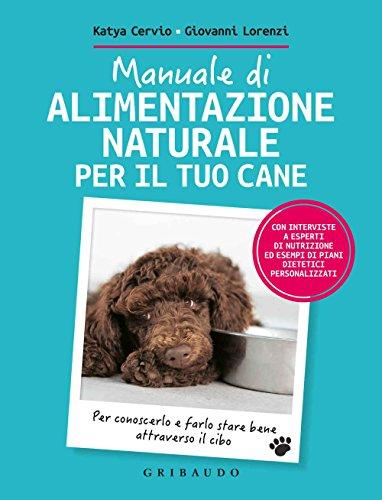 Manuale di alimentazione naturale per il tuo cane. Per conoscerlo e farlo stare bene attraverso il cibo