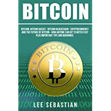 Bitcoin: Bitcoin Basics - Bitcoin Blockchain - Cryptocurrency and the Future of Bitcoin. How Anyone Can Get Started Fast Plus Important Tips and Warnings. (English Edition)